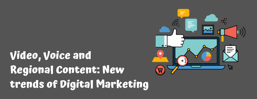 Video, Voice and Regional Content: New trends of Digital Marketing