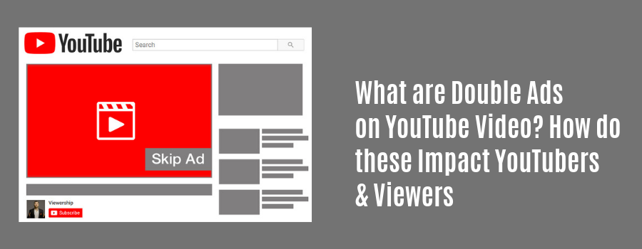 What are Double Ads on YouTube Video? How do these Impact YouTubers & Viewers?
