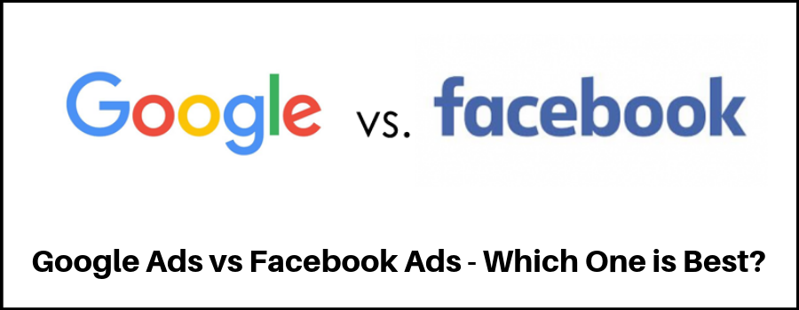 Google Ads vs Facebook Ads - Which One is Best?